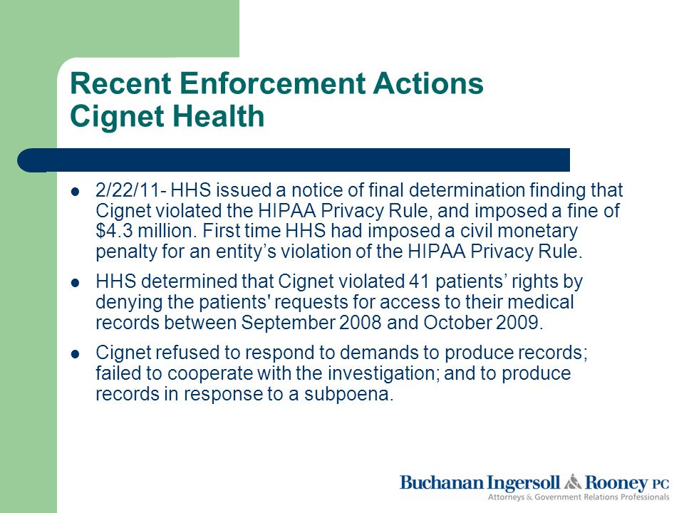 Recent Enforcement Actions Cignet Health 2/22/11- HHS issued a notice of final determination finding that Cignet violated the HIPAA Privacy Rule, and imposed a fine of $4.3 million.