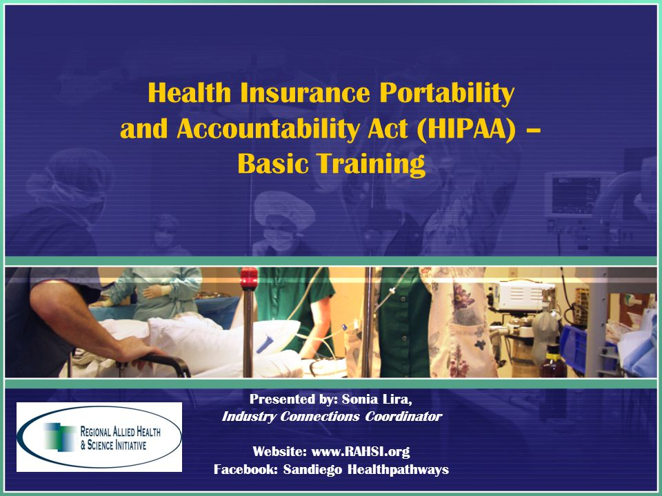 Health Insurance Portability and Accountability Act (HIPAA) – Basic Training Presented by: Sonia Lira, Industry Connections Coordinator Website: www.RAHSI.org Facebook: Sandiego Healthpathways