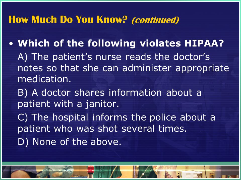 How Much Do You Know. (continued) Which of the following violates HIPAA.