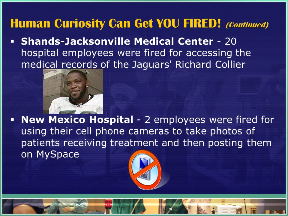 Human Curiosity Can Get YOU FIRED! (Continued)  Shands-Jacksonville Medical Center - 20 hospital employees were fired for accessing the medical recor