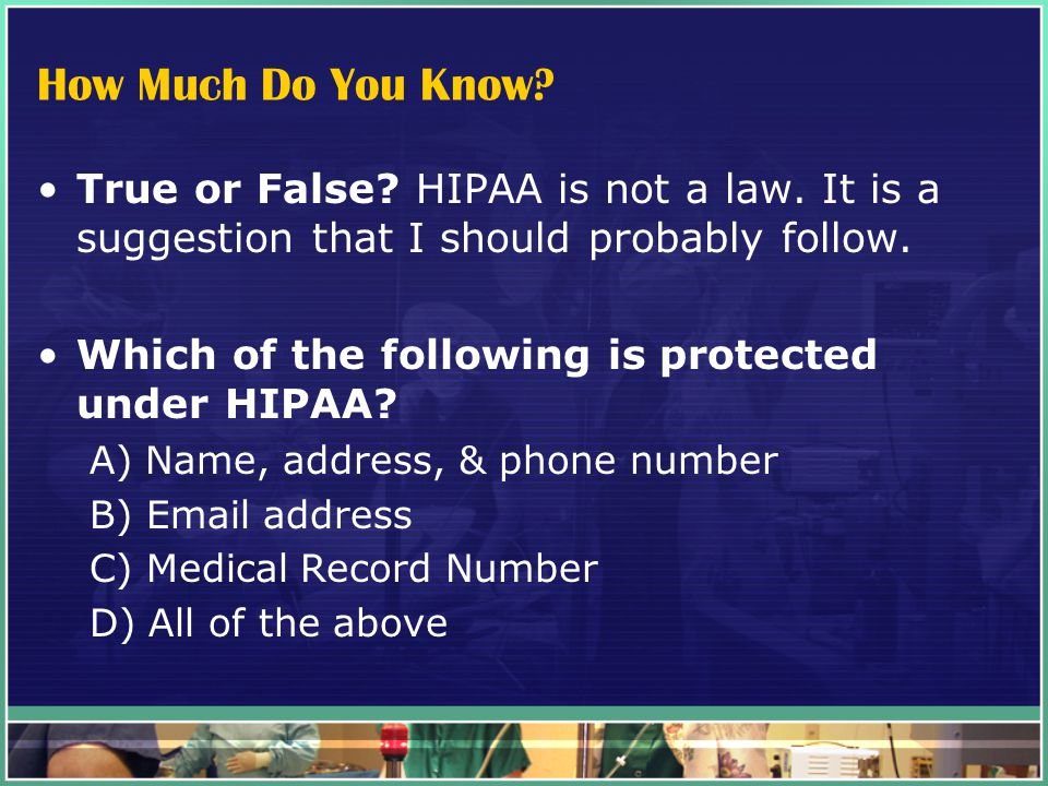 How Much Do You Know. True or False. HIPAA is not a law.