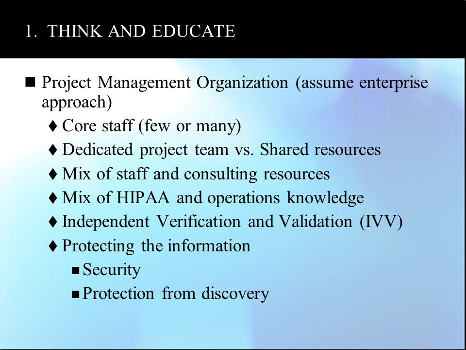 1. THINK AND EDUCATE Project Management Organization (assume enterprise approach)  Core staff (few or many)  Dedicated project team vs. Shared resou