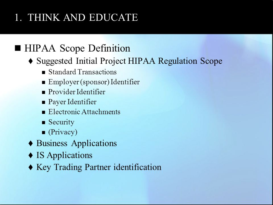 1. THINK AND EDUCATE HIPAA Scope Definition  Suggested Initial Project HIPAA Regulation Scope Standard Transactions Employer (sponsor) Identifier Pro