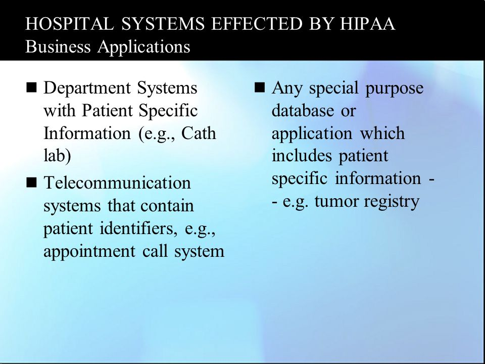 HOSPITAL SYSTEMS EFFECTED BY HIPAA Business Applications Department Systems with Patient Specific Information (e.g., Cath lab) Telecommunication systems that contain patient identifiers, e.g., appointment call system Any special purpose database or application which includes patient specific information - - e.g.