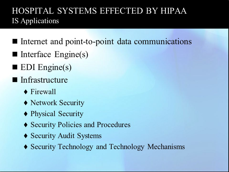 HOSPITAL SYSTEMS EFFECTED BY HIPAA IS Applications Internet and point-to-point data communications Interface Engine(s) EDI Engine(s) Infrastructure 
