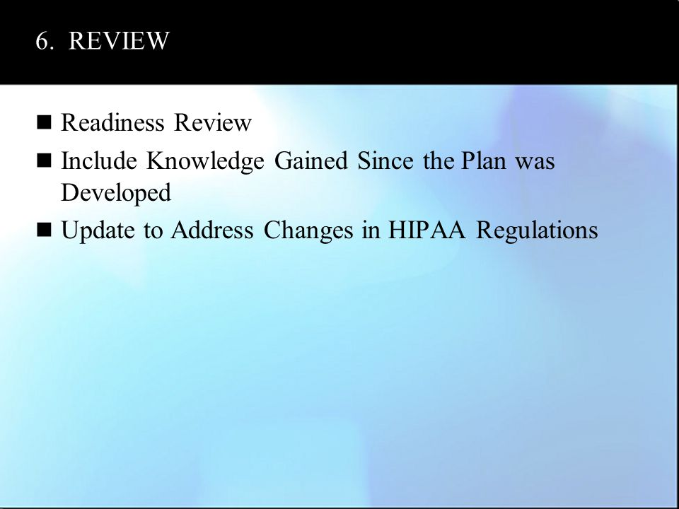 6. REVIEW Readiness Review Include Knowledge Gained Since the Plan was Developed Update to Address Changes in HIPAA Regulations