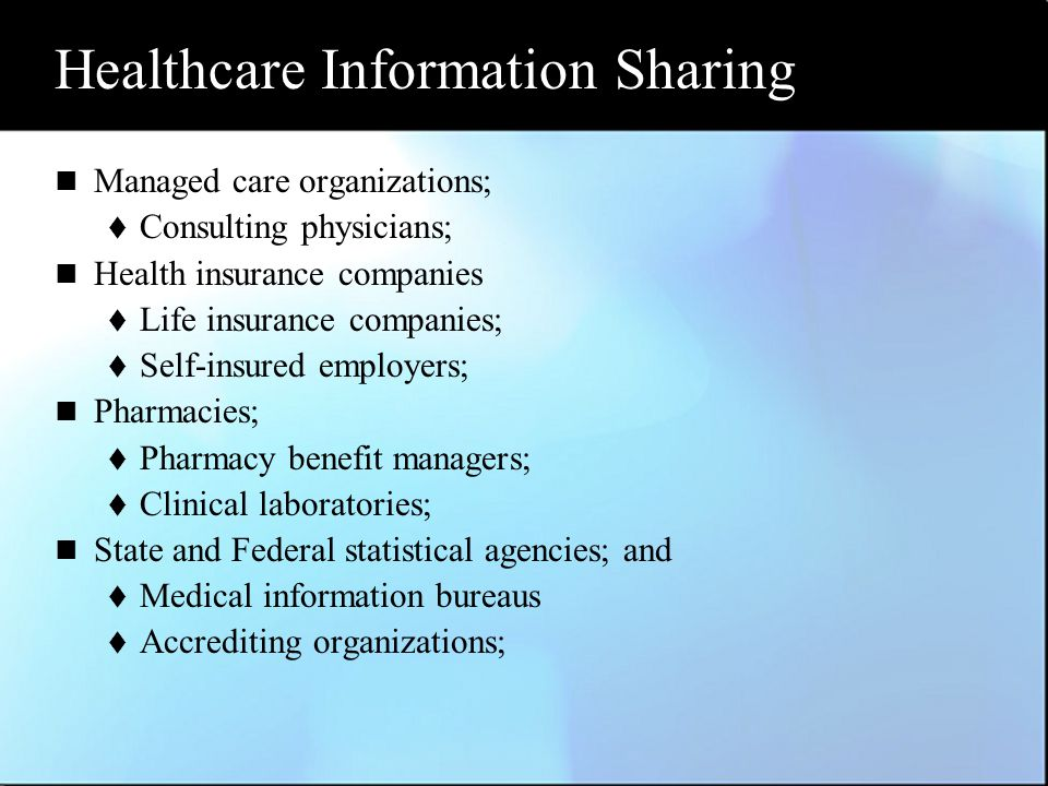 Healthcare Information Sharing Managed care organizations;  Consulting physicians; Health insurance companies  Life insurance companies;  Self-insured employers; Pharmacies;  Pharmacy benefit managers;  Clinical laboratories; State and Federal statistical agencies; and  Medical information bureaus  Accrediting organizations;