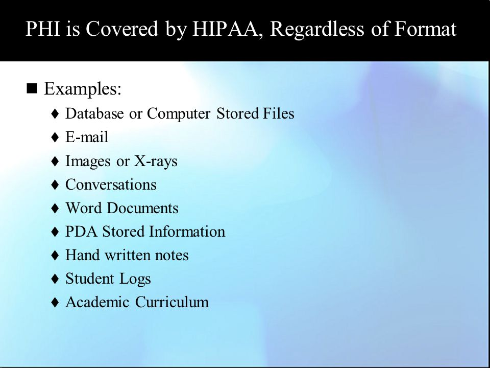 PHI is Covered by HIPAA, Regardless of Format Examples:  Database or Computer Stored Files  E-mail  Images or X-rays  Conversations  Word Documents  PDA Stored Information  Hand written notes  Student Logs  Academic Curriculum
