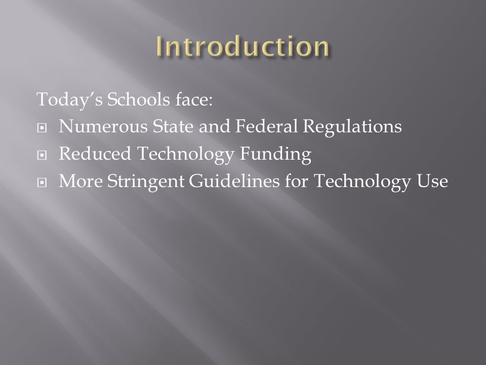 Today's Schools face:  Numerous State and Federal Regulations  Reduced Technology Funding  More Stringent Guidelines for Technology Use