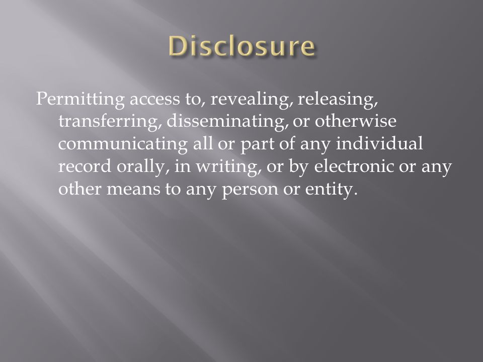Permitting access to, revealing, releasing, transferring, disseminating, or otherwise communicating all or part of any individual record orally, in writing, or by electronic or any other means to any person or entity.