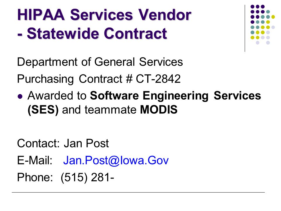 HIPAA Services Vendor - Statewide Contract Department of General Services Purchasing Contract # CT-2842 Awarded to Software Engineering Services (SES) and teammate MODIS Contact: Jan Post E-Mail: Jan.Post@Iowa.Gov Phone: (515) 281-