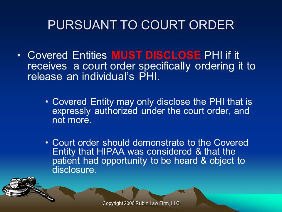 Copyright 2006 Rubin Law Firm, LLC PURSUANT TO COURT ORDER Covered Entities MUST DISCLOSE PHI if it receives a court order specifically ordering it to release an individual's PHI.