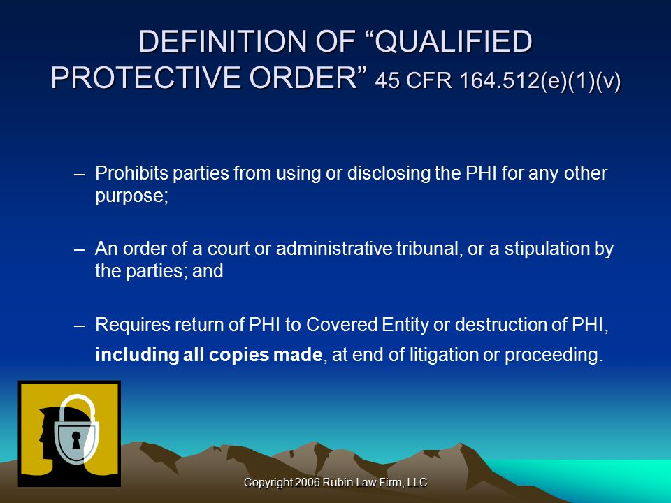 Copyright 2006 Rubin Law Firm, LLC DEFINITION OF QUALIFIED PROTECTIVE ORDER 45 CFR 164.512(e)(1)(v) –Prohibits parties from using or disclosing the PHI for any other purpose; –An order of a court or administrative tribunal, or a stipulation by the parties; and –Requires return of PHI to Covered Entity or destruction of PHI, including all copies made, at end of litigation or proceeding.
