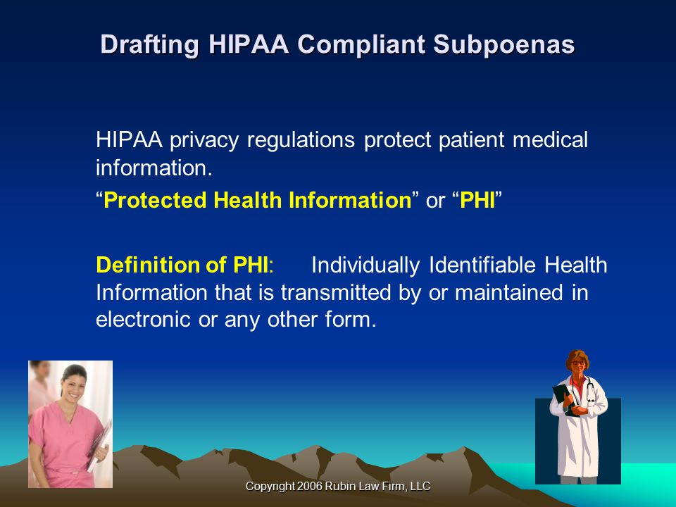 Copyright 2006 Rubin Law Firm, LLC Drafting HIPAA Compliant Subpoenas HIPAA privacy regulations protect patient medical information.