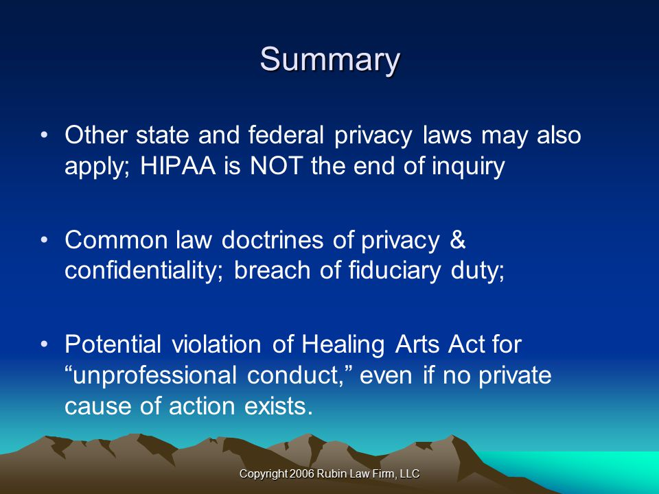 Copyright 2006 Rubin Law Firm, LLC Summary Other state and federal privacy laws may also apply; HIPAA is NOT the end of inquiry Common law doctrines of privacy & confidentiality; breach of fiduciary duty; Potential violation of Healing Arts Act for unprofessional conduct, even if no private cause of action exists.