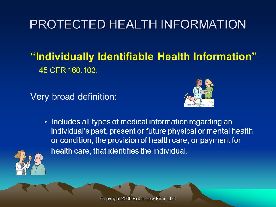 Copyright 2006 Rubin Law Firm, LLC PROTECTED HEALTH INFORMATION Individually Identifiable Health Information 45 CFR 160.103.