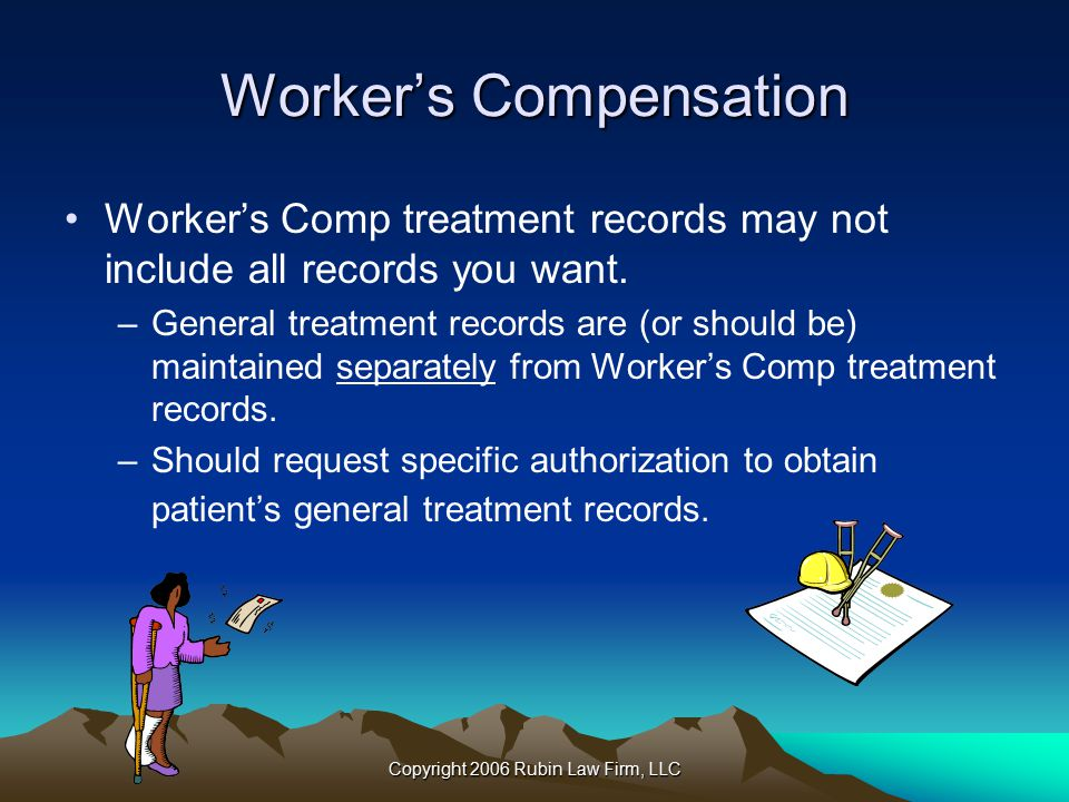 Copyright 2006 Rubin Law Firm, LLC Worker's Compensation Worker's Comp treatment records may not include all records you want.