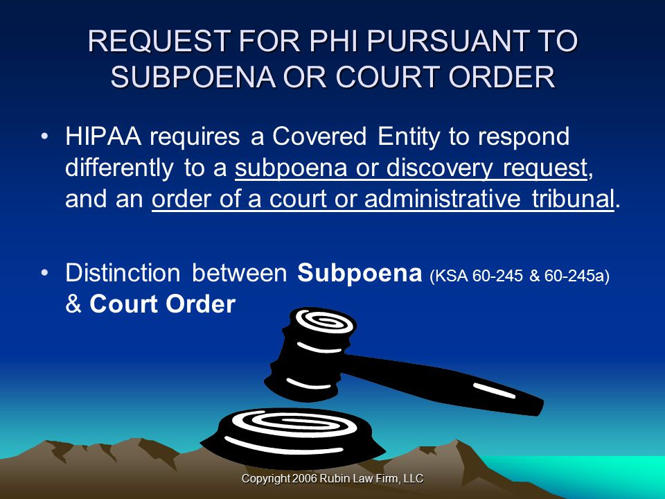 Copyright 2006 Rubin Law Firm, LLC REQUEST FOR PHI PURSUANT TO SUBPOENA OR COURT ORDER HIPAA requires a Covered Entity to respond differently to a subpoena or discovery request, and an order of a court or administrative tribunal.