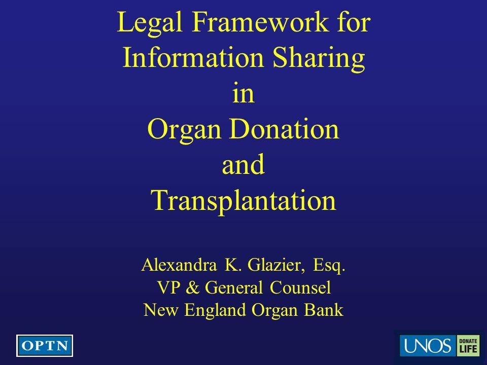 Legal Framework for Information Sharing in Organ Donation and Transplantation Alexandra K. Glazier, Esq. VP & General Counsel New England Organ Bank