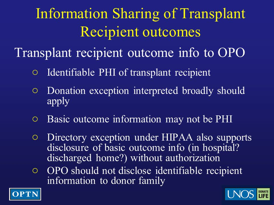 Information Sharing of Transplant Recipient outcomes Transplant recipient outcome info to OPO ○ Identifiable PHI of transplant recipient ○ Donation exception interpreted broadly should apply ○ Basic outcome information may not be PHI ○ Directory exception under HIPAA also supports disclosure of basic outcome info (in hospital.