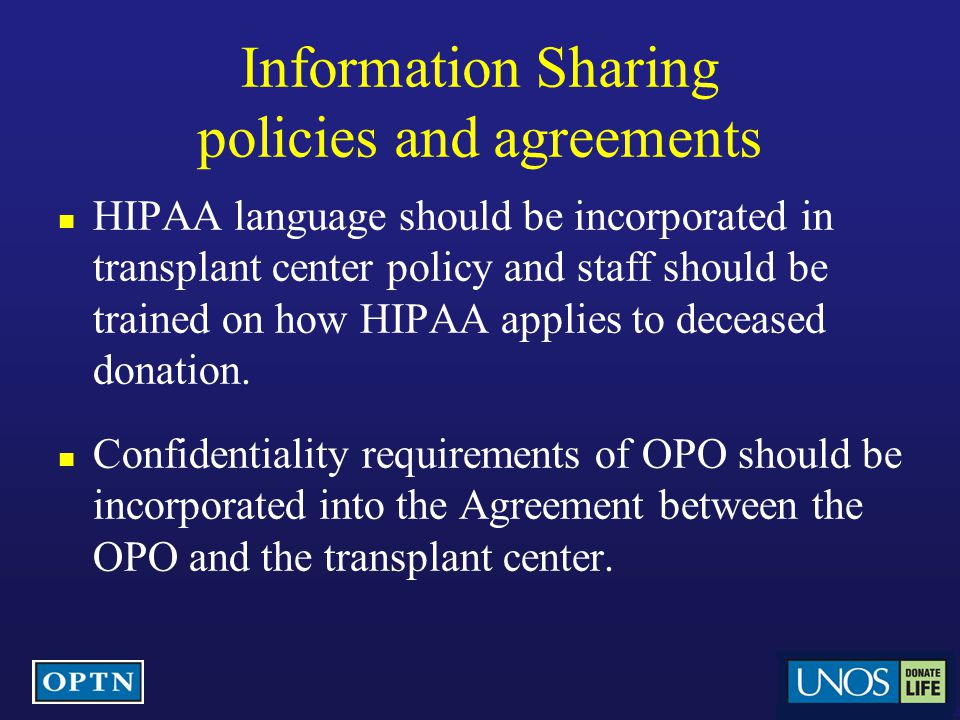 Information Sharing policies and agreements HIPAA language should be incorporated in transplant center policy and staff should be trained on how HIPAA applies to deceased donation.