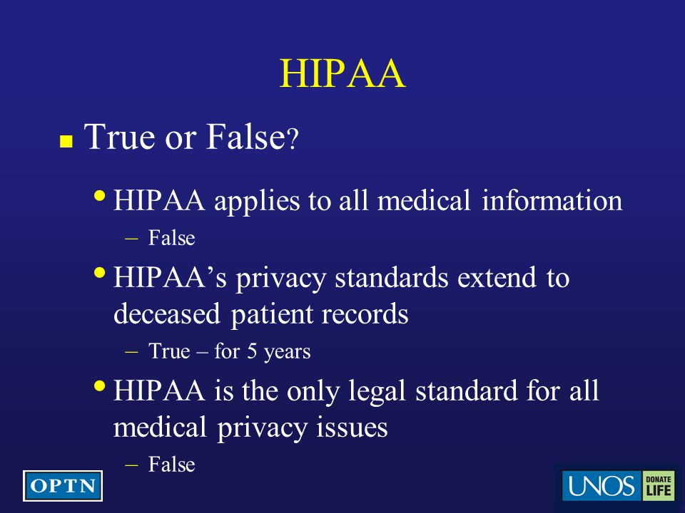 HIPAA True or False ? HIPAA applies to all medical information – False HIPAA's privacy standards extend to deceased patient records – True – for 5 yea