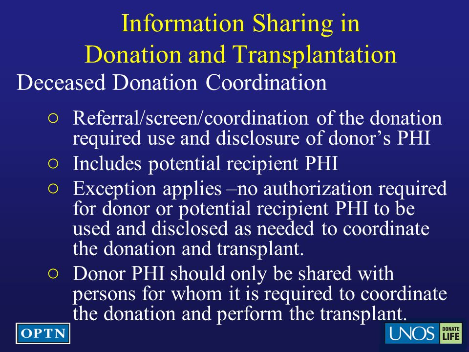 Information Sharing in Donation and Transplantation Deceased Donation Coordination ○ Referral/screen/coordination of the donation required use and disclosure of donor's PHI ○ Includes potential recipient PHI ○ Exception applies –no authorization required for donor or potential recipient PHI to be used and disclosed as needed to coordinate the donation and transplant.