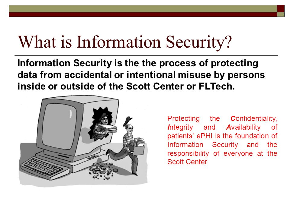 Protecting the Confidentiality, Integrity and Availability of patients' ePHI is the foundation of Information Security and the responsibility of everyone at the Scott Center Information Security and Electronic PHI What is Information Security.