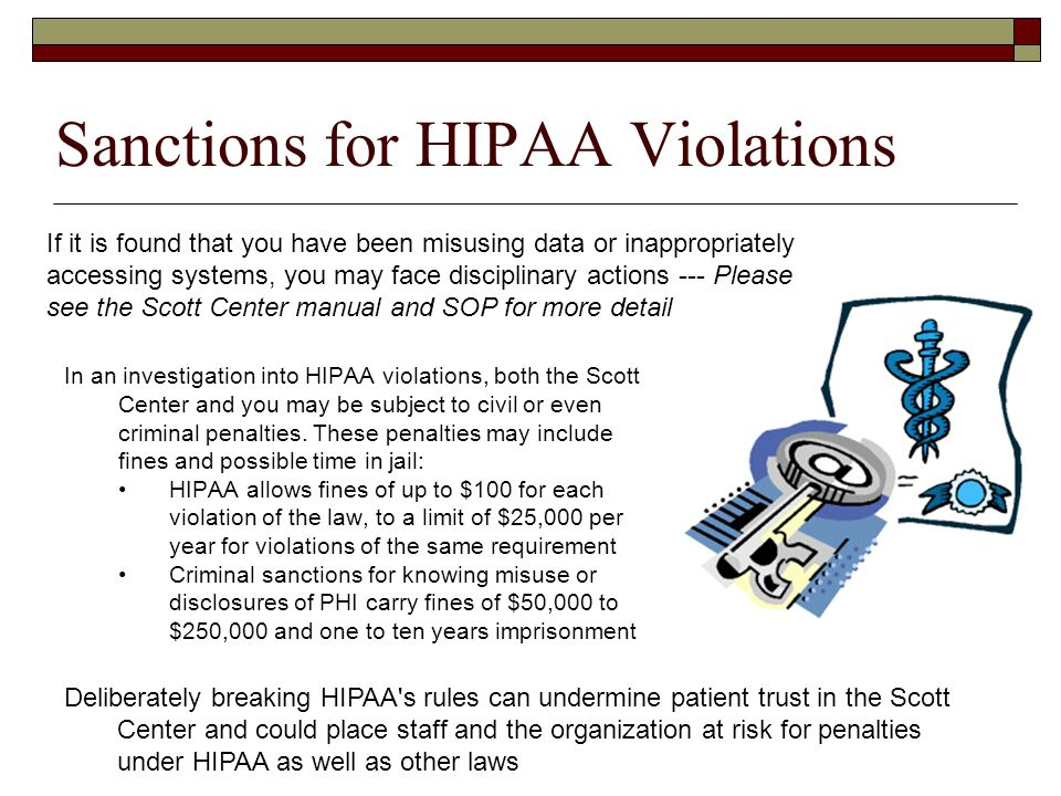 Deliberately breaking HIPAA s rules can undermine patient trust in the Scott Center and could place staff and the organization at risk for penalties under HIPAA as well as other laws Penalties for HIPAA Violations.