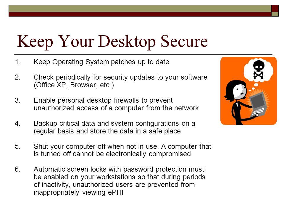 Keep Your Desktop Secure 1.Keep Operating System patches up to date 2.Check periodically for security updates to your software (Office XP, Browser, etc.) 3.Enable personal desktop firewalls to prevent unauthorized access of a computer from the network 4.Backup critical data and system configurations on a regular basis and store the data in a safe place 5.Shut your computer off when not in use.