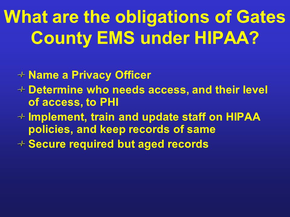 What are the obligations of Gates County EMS under HIPAA? Name a Privacy Officer Determine who needs access, and their level of access, to PHI Impleme