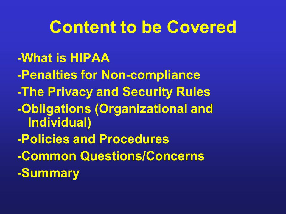 Content to be Covered -What is HIPAA -Penalties for Non-compliance -The Privacy and Security Rules -Obligations (Organizational and Individual) -Polic