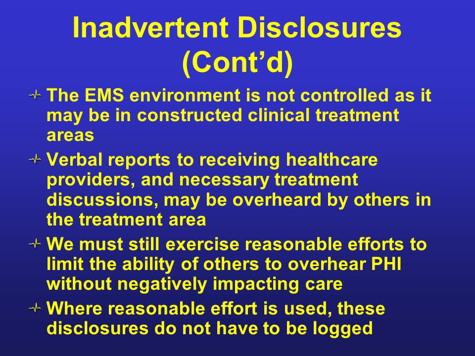 Inadvertent Disclosures (Cont'd) The EMS environment is not controlled as it may be in constructed clinical treatment areas Verbal reports to receivin