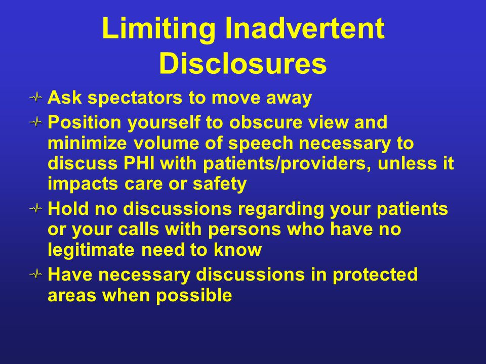 Limiting Inadvertent Disclosures Ask spectators to move away Position yourself to obscure view and minimize volume of speech necessary to discuss PHI