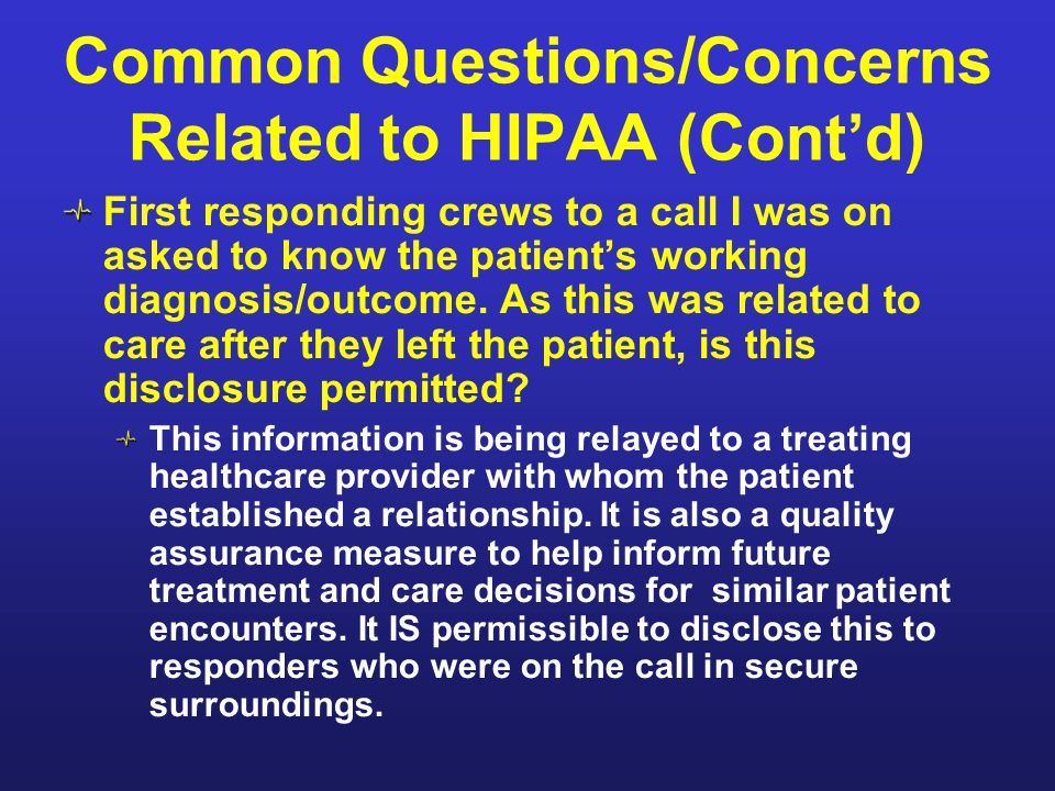 Common Questions/Concerns Related to HIPAA (Cont'd) First responding crews to a call I was on asked to know the patient's working diagnosis/outcome. A