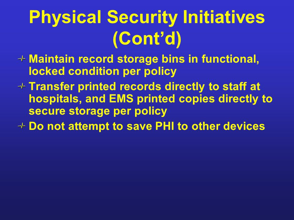 Physical Security Initiatives (Cont'd) Maintain record storage bins in functional, locked condition per policy Transfer printed records directly to st