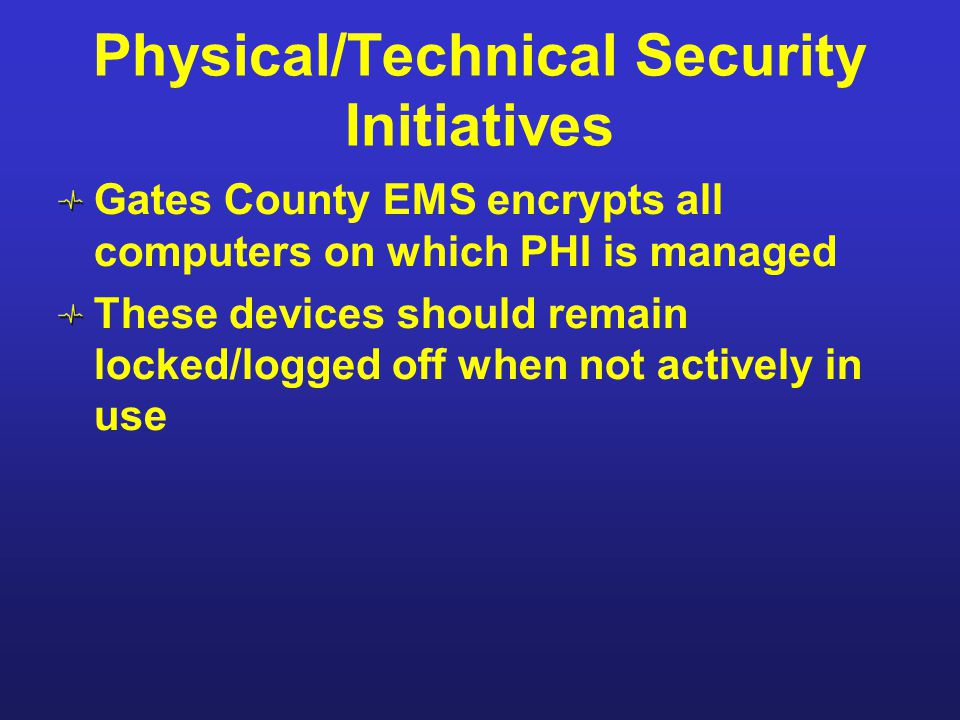 Physical/Technical Security Initiatives Gates County EMS encrypts all computers on which PHI is managed These devices should remain locked/logged off