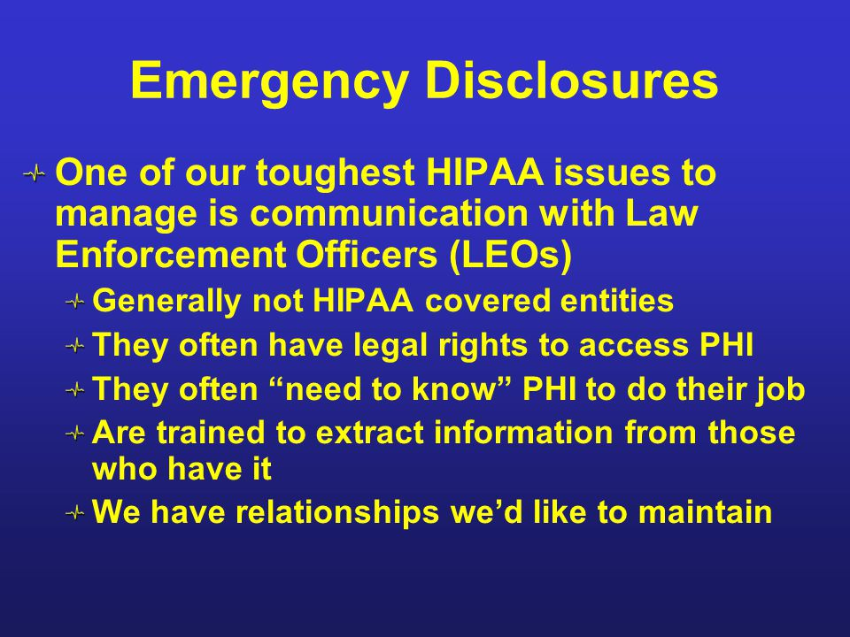 Emergency Disclosures One of our toughest HIPAA issues to manage is communication with Law Enforcement Officers (LEOs) Generally not HIPAA covered ent