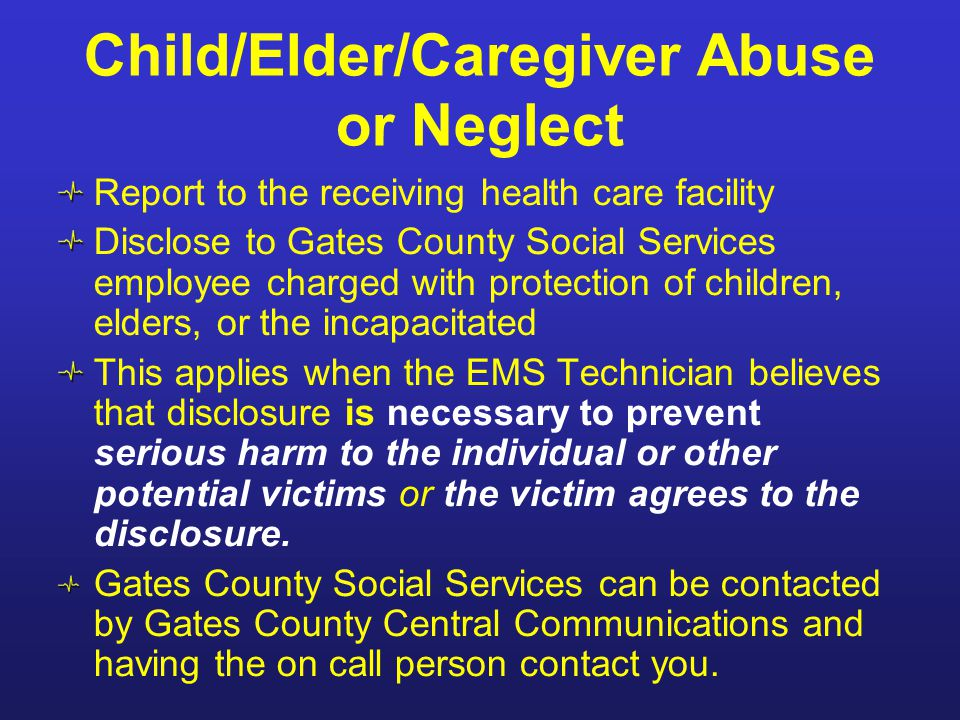 Child/Elder/Caregiver Abuse or Neglect Report to the receiving health care facility Disclose to Gates County Social Services employee charged with pro