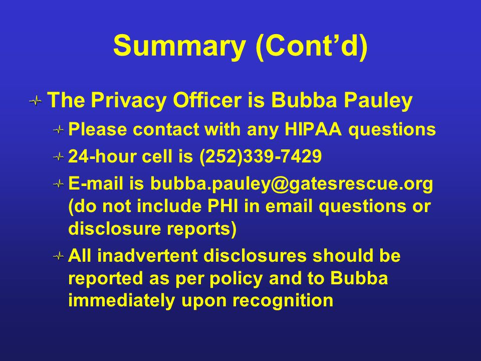 Summary (Cont'd) The Privacy Officer is Bubba Pauley Please contact with any HIPAA questions 24-hour cell is (252)339-7429 E-mail is bubba.pauley@gate
