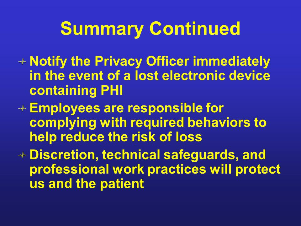 Summary Continued Notify the Privacy Officer immediately in the event of a lost electronic device containing PHI Employees are responsible for complyi