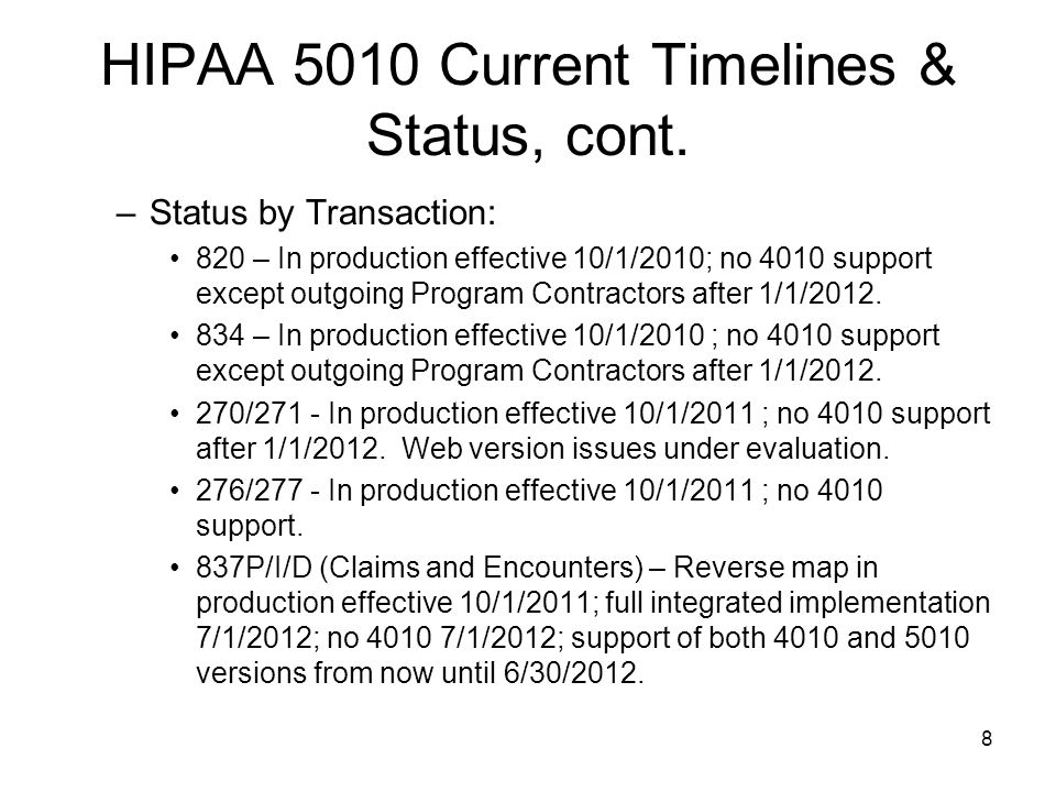 8 HIPAA 5010 Current Timelines & Status, cont. –Status by Transaction: 820 – In production effective 10/1/2010; no 4010 support except outgoing Progra