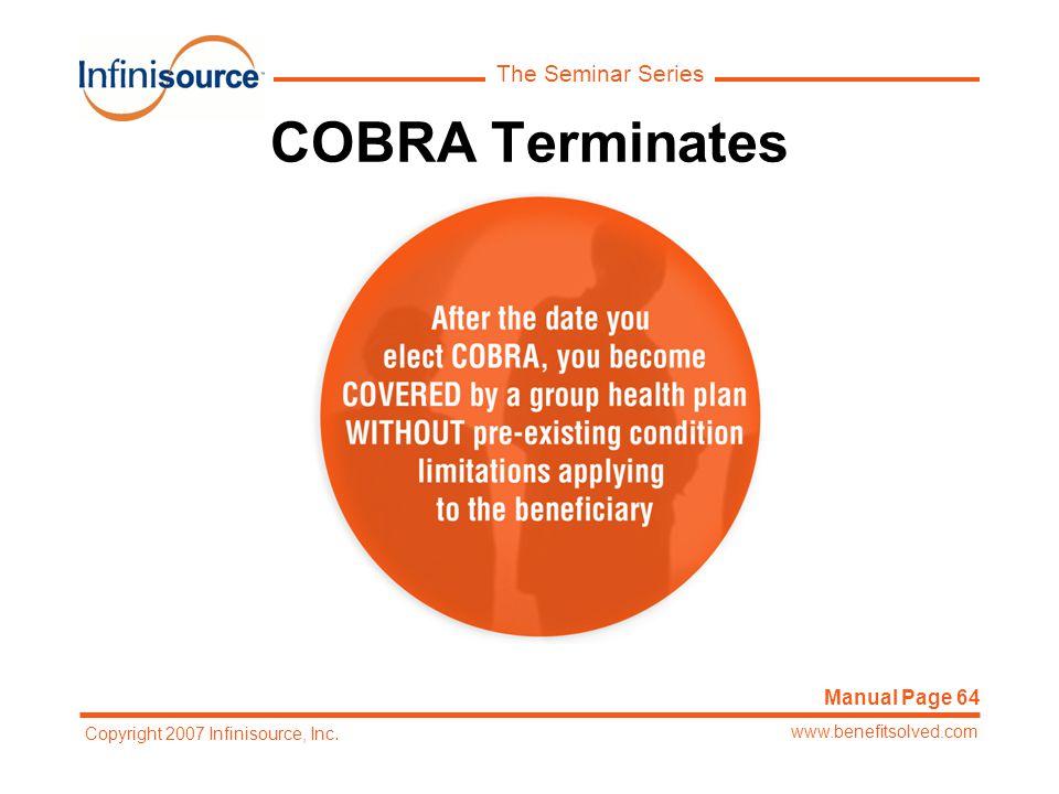 The Seminar Series www.benefitsolved.com Copyright 2007 Infinisource, Inc. COBRA Terminates Manual Page 64
