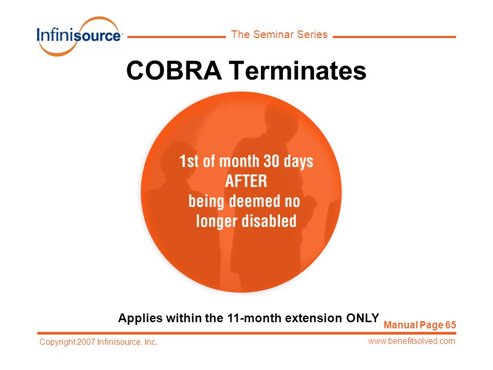 The Seminar Series www.benefitsolved.com Copyright 2007 Infinisource, Inc. COBRA Terminates Applies within the 11-month extension ONLY Manual Page 65