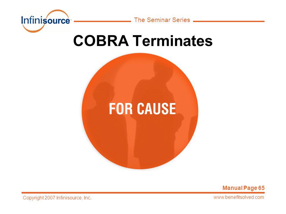 The Seminar Series www.benefitsolved.com Copyright 2007 Infinisource, Inc. COBRA Terminates Manual Page 65