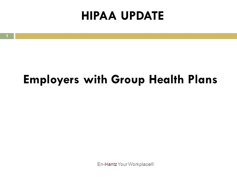 1 HIPAA UPDATE Employers with Group Health Plans En-Hantz Your Workplace®