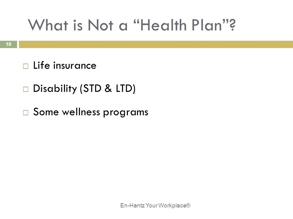 "10 What is Not a ""Health Plan""?  Life insurance  Disability (STD & LTD)  Some wellness programs En-Hantz Your Workplace®"