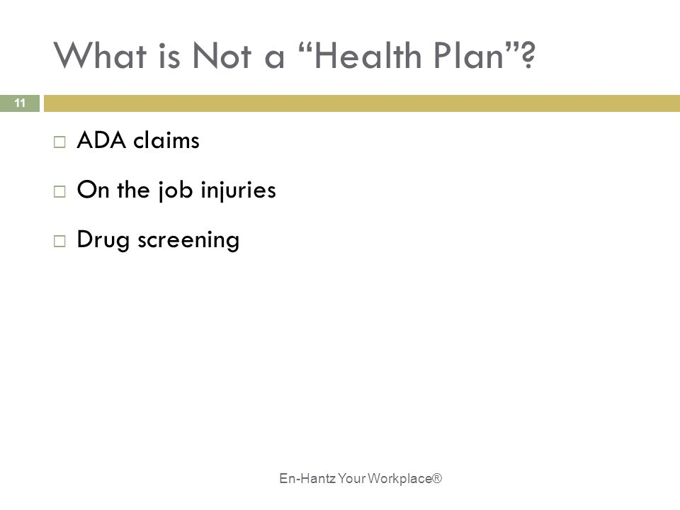 "11 What is Not a ""Health Plan""?  ADA claims  On the job injuries  Drug screening En-Hantz Your Workplace®"