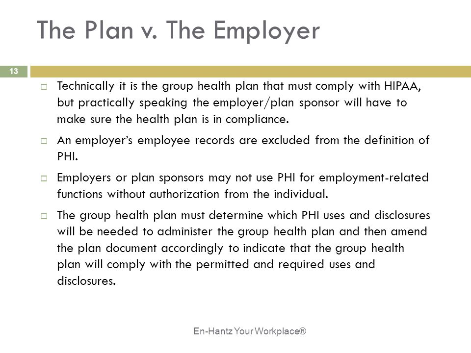 13 The Plan v. The Employer  Technically it is the group health plan that must comply with HIPAA, but practically speaking the employer/plan sponsor