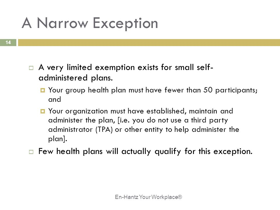 14 A Narrow Exception  A very limited exemption exists for small self- administered plans.